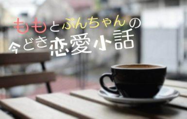 ももと文ちゃんの今どき恋愛小話